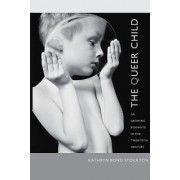 The Queer Child, or Growing Sideways in the Twentieth Century by Kathryn Bond Stockton