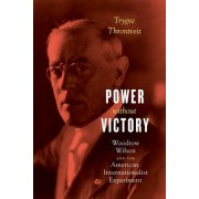 Power Without Victory: Woodrow Wilson and the American Internationalist Experiment