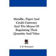 Metallic, Paper and Credit Currency and the Means of Regulating Their Quantity and Value by J W Bosanquet