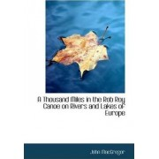 A Thousand Miles in the Rob Roy Canoe on Rivers and Lakes of Europe by John MacGregor