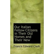 Our Italian Fellow Citizens in Their Old Homes and Their New by Francis Edward Clark