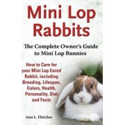 Mini Lop Rabbits, The Complete Owner's Guide to Mini Lop Bunnies, How to Care for your Mini Lop Eared Rabbit, including Breeding, Lifespan, Colors, Health, Personality, Diet and Facts by Ann L Fletcher