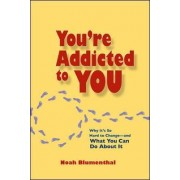 You're Addicted to You: Why It's So Hard to Change- and What You Can Do About It by Noah Blumenthal