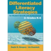 Differentiated Literacy Strategies for Student Growth and Achievement in Grades K-6 by Gayle H. Gregory