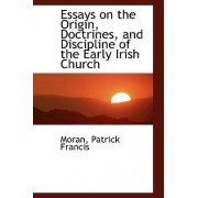 Essays on the Origin, Doctrines, and Discipline of the Early Irish Church by Moran Patrick Francis