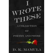 I Wrote These: A Collection of Poetry and Prose