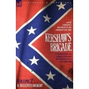 Kershaw's Brigade - Volume 2 - South Carolina's Regiments in the American Civil War - At the Wilderness, Cold Harbour, Petersburg, the Shenandoah Valley & Cedar Creek by D Augustus Dickert