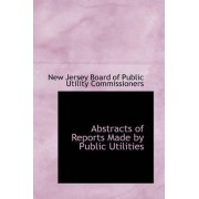 Abstracts of Reports Made by Public Utilities by Board Of Public Utility Commiss Jersey Board of Public Utility Commiss