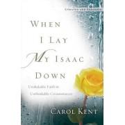 When I Lay My Isaac Down by Carol Kent