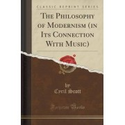 The Philosophy of Modernism (in Its Connection with Music) (Classic Reprint) by Cyril Scott