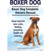 Boxer Dog. Boxer Dog Complete Owners Manual. Boxer Book for Care, Costs, Feeding, Grooming, Health and Training. by George Hoppendale