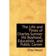 The Life and Times of Charles Sumner His Boyhood, Education, and Public Career by Elias Nason