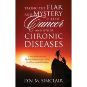 Taking the Fear and Mystery Out of Cancer and Other Chronic Diseases: A Successful Alternative Healing Testimony and a Vision for a New Medical Paradi
