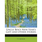 Uncle Ben's New-Year's Gift and Other Stories by T S Arthur