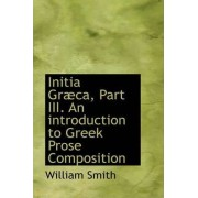 Initia Graeca, Part III. an Introduction to Greek Prose Composition by William Smith