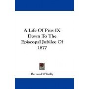 A Life of Pius IX Down to the Episcopal Jubilee of 1877 by Bernard O'Reilly