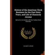 History of the American Clock Business for the Past Sixty Years, and Life of Chauncey Jerome: Barnum's Connection with the Yankee Clock Business