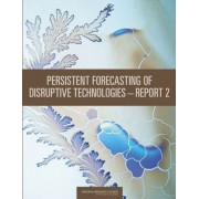 Persistent Forecasting of Disruptive Technologies: Report 2 by Committee on Forecasting Future Disruptive Technologies
