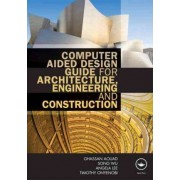 Computer Aided Design Guide for Architecture, Engineering and Construction by Ghassan Aouad