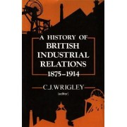 A History of British Industrial Relations, 1875-1914 by C.J. Wrigley