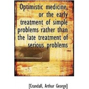 Optimistic Medicine, or the Early Treatment of Simple Problems Rather Than the Late Treatment of Ser by [Crandall Arthur George]