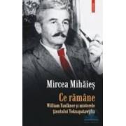 Ce ramane. William Faulkner si misterele tinutului Yoknapatawpha - Mircea Mihaies