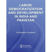 Labor, Democratization and Development in India and Pakistan by Christopher Candland
