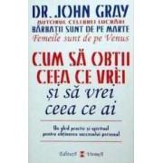 Cum sa obtii ceea ce vrei si sa vrei ceea ce ai - John Gray