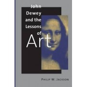 John Dewey and the Lessons of Art by Philip W. Jackson