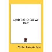 Spirit Life or Do We Die? by Willliam Dunseath Eaton