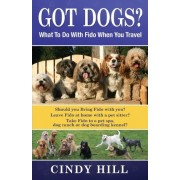 Got Dogs? What to Do with Fido When You Travel by Cindy J Hill