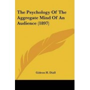 The Psychology of the Aggregate Mind of an Audience (1897) by Gideon H Diall