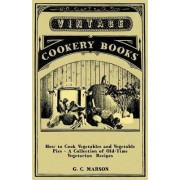 How to Cook Vegetables and Vegetable Pies - A Collection of Old-Time Vegetarian Recipes by G. C. Marson