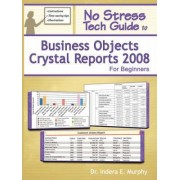 No Stress Tech Guide To Business Objects Crystal Reports 2008 For Beginners by Indera Murphy