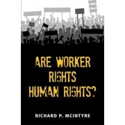 Are Worker Rights Human Rights? by Richard Paul Mcintyre