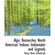 Algic Researches North American Indians Indiantales and Legends by Henry Rowe Schoolcraft
