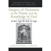 Gregory of Nazianzus on the Trinity and the Knowledge of God by Christopher A. Beeley
