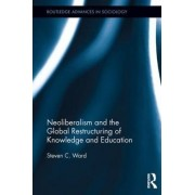 Neoliberalism and the Global Restructuring of Knowledge and Education by Steven C. Ward