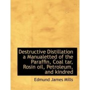 Destructive Distillation a Manualetted of the Paraffin, Coal Tar, Rosin Oil, Petroleum, and Kindred by Edmund James Mills