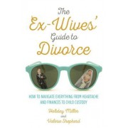The Ex-Wives' Guide to Divorce: How to Navigate Everything from Heartache and Finances to Child Custody