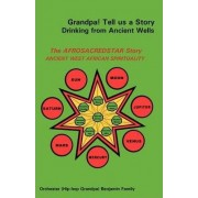 Grandpa! Tell Us a Story Drinking from Ancient Wells the Afrosacredstar Story Ancient West African Spirituality by Orchester Benjamin