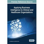 Applying Business Intelligence to Clinical and Healthcare Organizations by Jose Machado