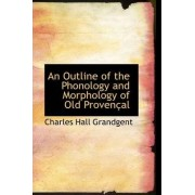 An Outline of the Phonology and Morphology of Old Proven Al by Charles Hall Grandgent