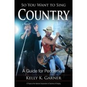 So You Want to Sing Country by Kelly K. Garner