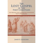 The Lost Gospel of the First Christians by James E. Leuschen
