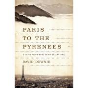 Paris to the Pyrenees a Skeptic Pilgrim Walks the Way of Saint James by David Downie