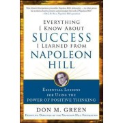 Everything I Know About Success I Learned from Napoleon Hill: Essential Lessons for Using the Power of Positive Thinking by Don Green