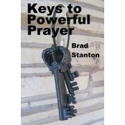 Keys to Powerful Prayer by MR Brad Stanton