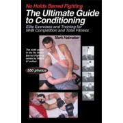 No Holds Barred Fighting: The Ultimate Guide to Conditioning by Mark Hatmaker