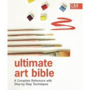 Ultimate Art Bible: A Complete Reference with Step-by-Step Techniques by Sarah Hoggett